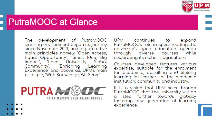 UPM continues to expand PutraMOOC's role in spearheading the university's open education agenda through diverse courses while celebrating its niche in agriculture.  Courses developed features various expertise, suitable for the enrolment for academic, upskilling and lifelong learning for learners at the academic institution, community and industry.  It is a vision that UPM sees through PutraMOOC that the university will go a step further towards globally fostering new generation of learning experience.